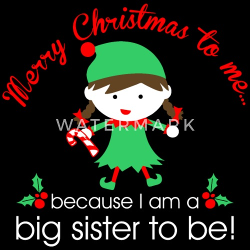 merry christmas to me because i am a big sister by xmasdesigns spreadshirt - Merry Christmas To Me