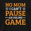 No Mom I Cant Pause An Online Game Funny - Men's Premium T-Shirt