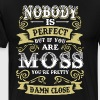 Nobody is perfect but if you are moss you're prett - Men's Premium T-Shirt