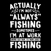 Actually i'm not always fishing sometimes i'm at w - Men's Premium T-Shirt