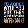 I d Agree With You But Then We d Both Be Wrong - Men's Premium T-Shirt