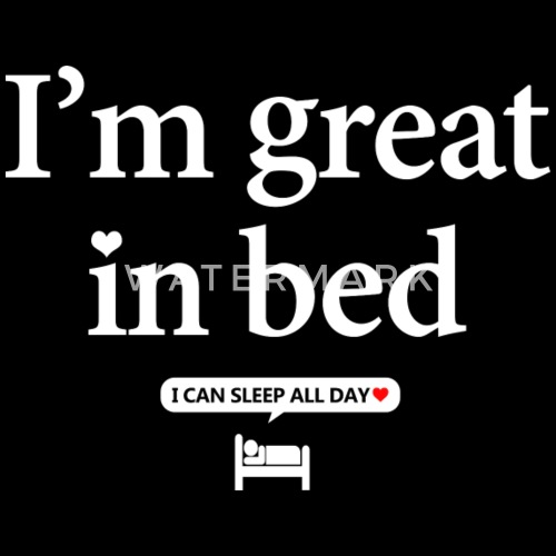 I'm Great In Bed Funny Great In Bed Sayings By WHO Spreadshirt Fascinating Great Sayings