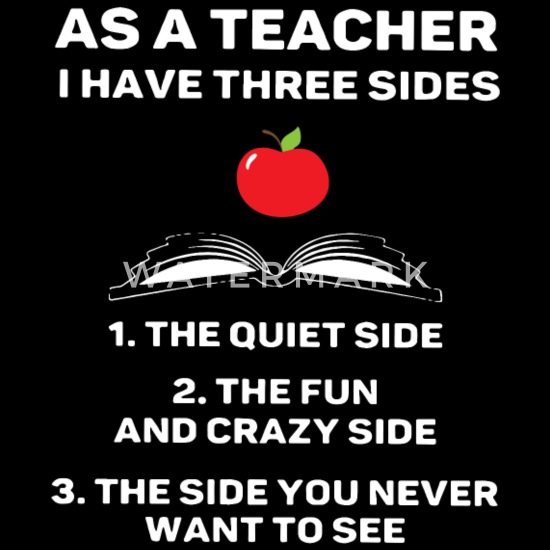 As a teacher i have three sides the quiet side the Men's