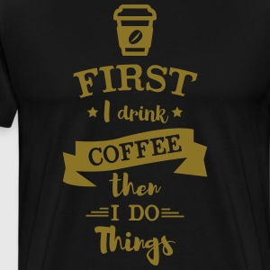 First I Drink Coffee then I do Things - Men's Premium T-Shirt