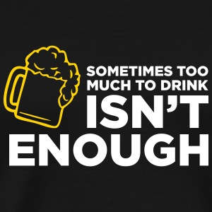 Sometimes Too Much Alcohol Is Not Enough! - Men's Premium T-Shirt