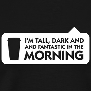 Tall, Dark And Fantastic In The Morning! - Men's Premium T-Shirt