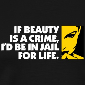 If Beauty Is A Crime, I'd Be In Jail For Life. - Men's Premium T-Shirt