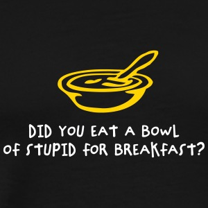 Did You Eat A Bowl Of Stupid For Breakfast? - Men's Premium T-Shirt