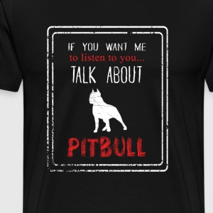 if you want me to listen to you talk about pitbull - Men's Premium T-Shirt