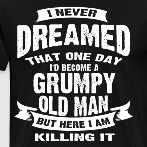 Never Dreamed That I'd Become A Grumpy Old Man - Men's Premium T-Shirt