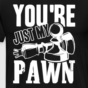 You're Just My Pawn Shirt - Men's Premium T-Shirt