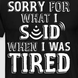 Sorry For What I Said When I Was Tired - Men's Premium T-Shirt