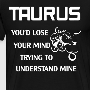 Taurus you d lose your mind trying to understand m - Men's Premium T-Shirt