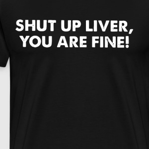 Shut Up Liver You Are Fine - Men's Premium T-Shirt