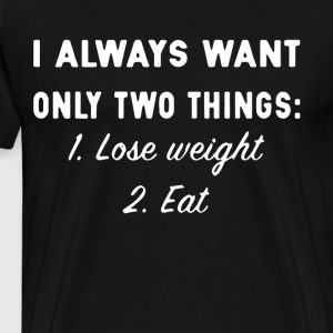 i always want only two things lose weight and eat - Men's Premium T-Shirt