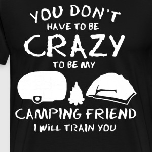 You don't have to be crazy to be my camping friend - Men's Premium T-Shirt