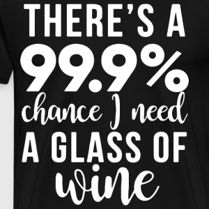 There s a 99 chance i need a glass of wine - Men's Premium T-Shirt