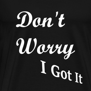 Don't Worry, I Got It - Men's Premium T-Shirt