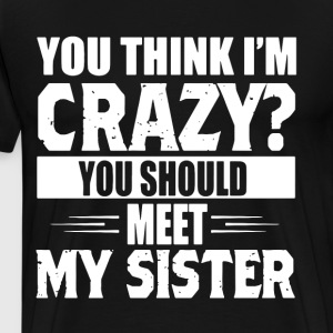 You think i m crazy you should meet my sister - Men's Premium T-Shirt