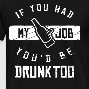 If you had my job you'd be drunk too - Men's Premium T-Shirt