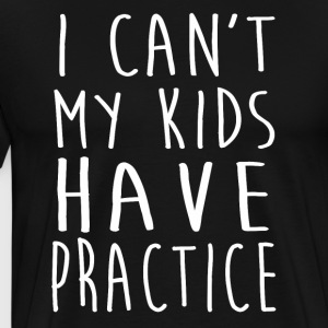 I Can't My Kid Have Practice T-Shirt - Men's Premium T-Shirt