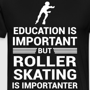 Education Important But Roller Skating Importanter - Men's Premium T-Shirt