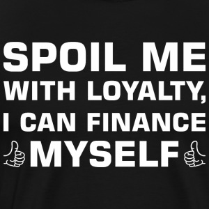 Spoil Me With Loyalty I Can Finance Myself - Men's Premium T-Shirt