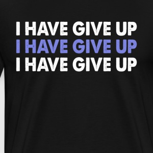 I HAVE GIVEN UP - Men's Premium T-Shirt