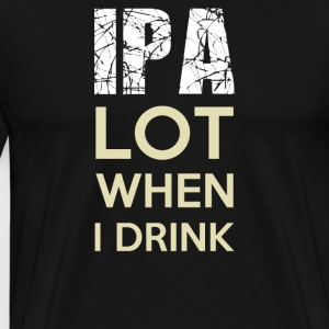 IPA Lot When I Drink Funny T shirts - Men's Premium T-Shirt