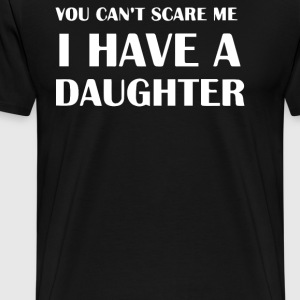 YOU CAN'T SCARE ME I HAVE A DAUGHTER - Men's Premium T-Shirt