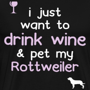 I Just Want To Drink Wine Amp Pet My Rottweiler - Men's Premium T-Shirt