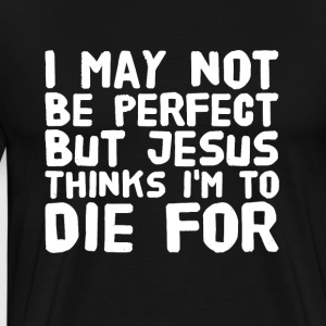 I may not be perfect but jesus thinks I'm to die f - Men's Premium T-Shirt