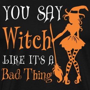 You Say Witch Like It Is Bad Thing Halloween - Men's Premium T-Shirt