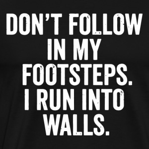 Don t Follow In My Footsteps I Run Into Walls - Men's Premium T-Shirt