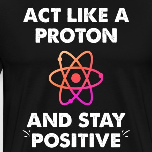 Act Like A Proton And Stay Positive - Men's Premium T-Shirt