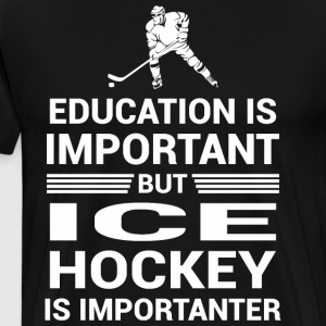 Education Important But Ice Hockey Importanter - Men's Premium T-Shirt