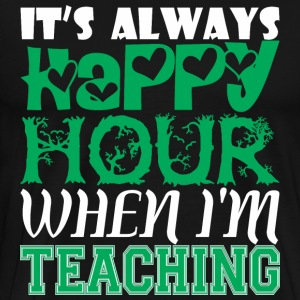 Its Always Happy Hour When Im Teaching - Men's Premium T-Shirt