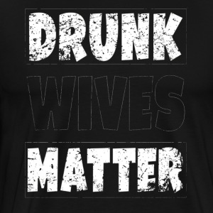 Drunk Wives Matter Shirt High Quality - Men's Premium T-Shirt