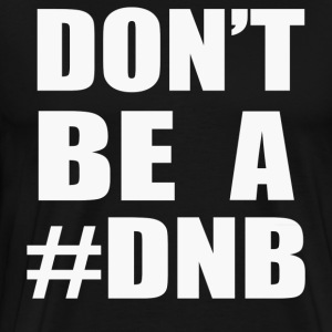 Don t Be A DNB - Men's Premium T-Shirt