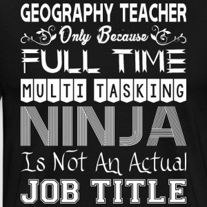 Geography Teacher FullTime Multitasking Ninja Job - Men's Premium T-Shirt