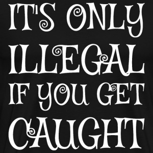 Its Only Illegal If You Got Caught - Men's Premium T-Shirt