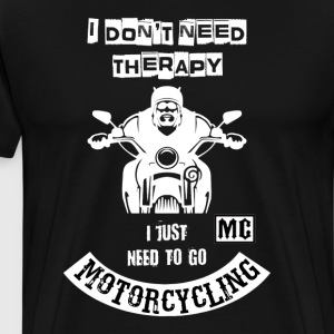 I don't need Therapy just need to go Motorcycling - Men's Premium T-Shirt