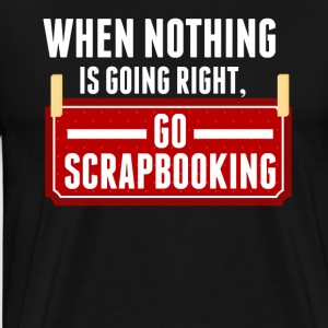 When Nothing Is Going Right Go Scrapbooking - Men's Premium T-Shirt