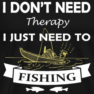 I just need to go fishing T Shirt - Men's Premium T-Shirt