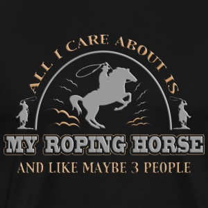 All I care About Is My Roping Horse - Men's Premium T-Shirt