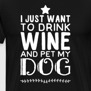 I just want to drink wine and pet my dog - Men's Premium T-Shirt