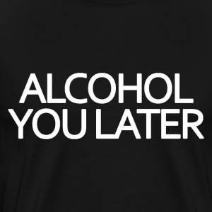Alcohol You Later - Men's Premium T-Shirt
