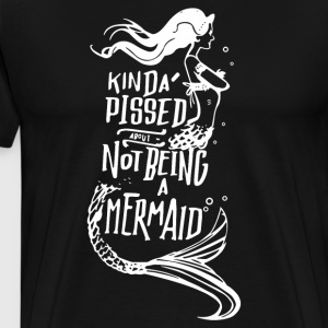 Kinda Pissed About Not Being A Mermaid - Men's Premium T-Shirt