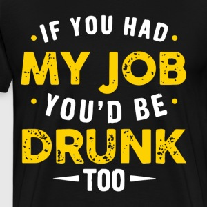if you had my job you d be drunk too t-shirts - Men's Premium T-Shirt
