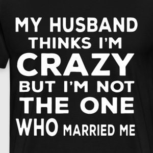 my husband thinks i crazy but i not the one wh - Men's Premium T-Shirt
